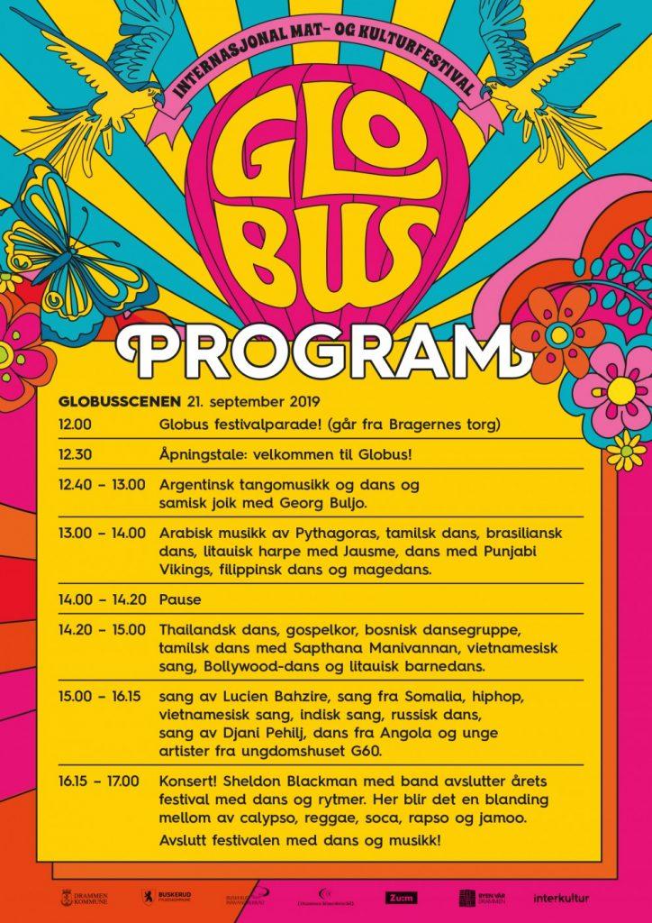 På Globusscenen 21. september 2019 vil du kunne se: 12.00 Globus festivalparade! (går fra Bragernes torg)  12.30 Åpningstale: velkommen til Globus!  12.40 – 13.00 Argentinsk tangomusikk og dans og samisk joik med Georg Buljo.  13.00 – 14.00 Arabisk musikk av Pythagoras, tamilsk dans, brasiliansk dans, litauisk harpe med Jausme, dans med Punjabi Vikings, filippinsk dans og magedans.  14.00 – 14.20 Pause  14.20 – 15.00 Thailandsk dans, gospelkor, bosnisk dansegruppe, tamilsk dans med Sapthana Manivannan, vietnamesisk sang, Bollywood-dans og litauisk barnedans.  15.00 – 16.15 sang av Lucien Bahzire, sang fra Somalia, hiphop, vietnamesisk sang, indisk sang, russisk dans, sang av Djani Pehilj, dans fra Angola og unge artister fra ungdomshuset G60.  16.15 – 17.00 Konsert! Sheldon Blackman med band avslutter årets festival med dans og rytmer. Her blir det en blanding mellom av calypso, reggae, soca, rapso og jamoo. Avslutt festivalen med dans og musikk!